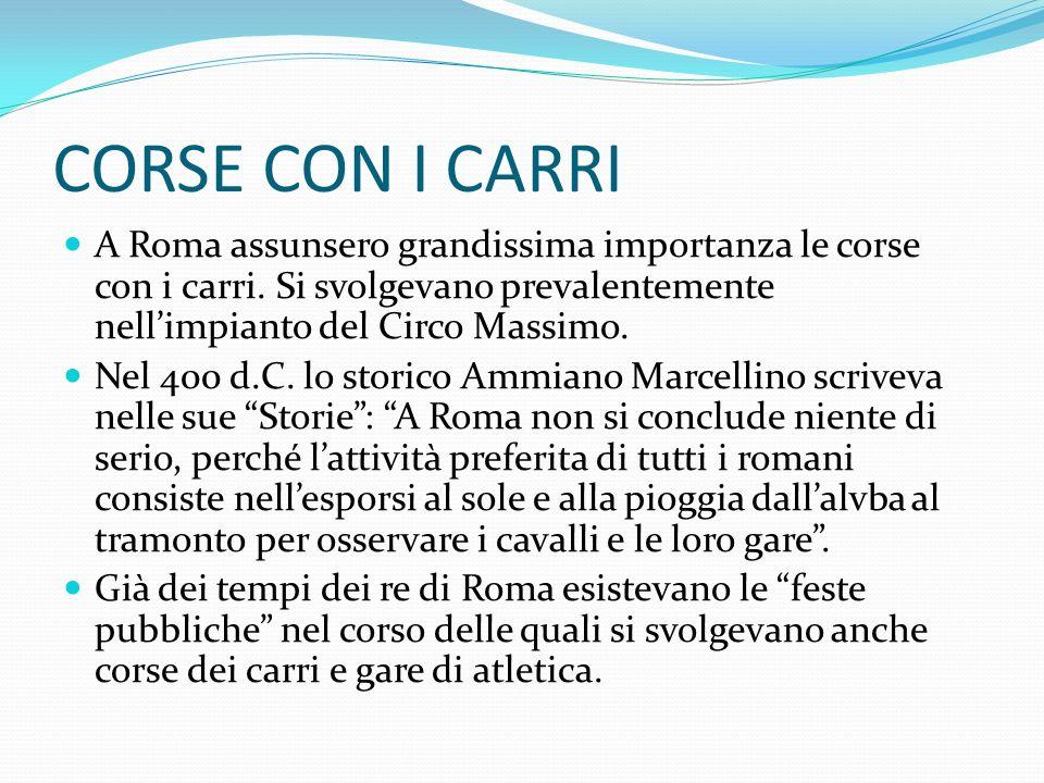 CORSE CON I CARRI A Roma assunsero grandissima importanza le corse con i carri. Si svolgevano prevalentemente nell'impianto del Circo Massimo.