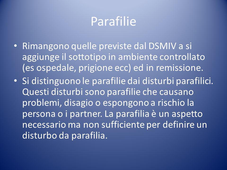 Parafilie Rimangono quelle previste dal DSMIV a si aggiunge il sottotipo in ambiente controllato (es ospedale, prigione ecc) ed in remissione.