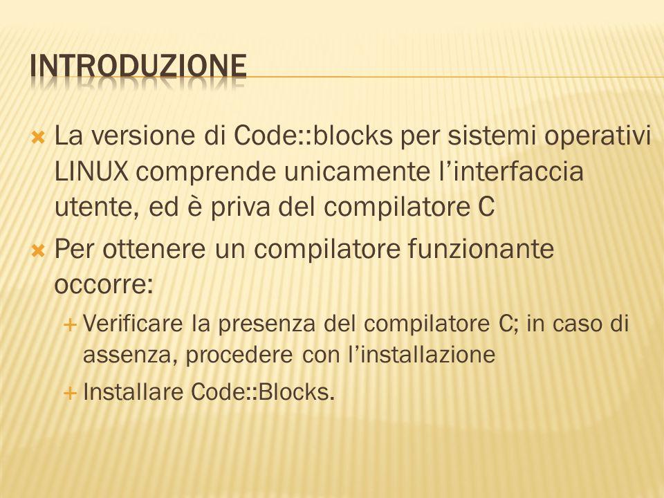 INTRODUZIONE La versione di Code::blocks per sistemi operativi LINUX comprende unicamente l'interfaccia utente, ed è priva del compilatore C.
