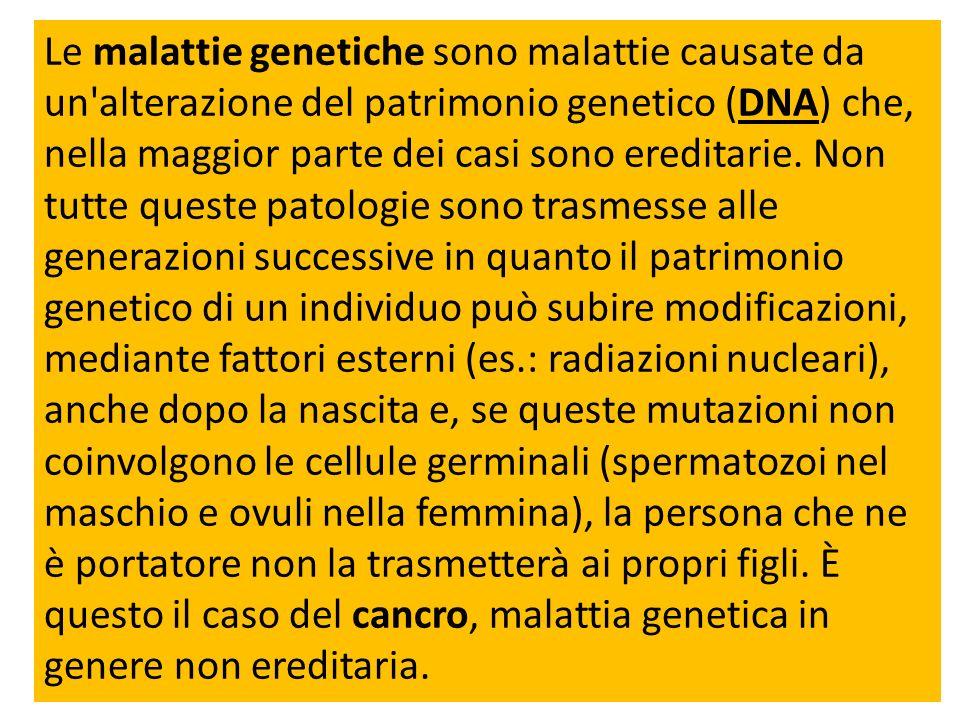 Le malattie genetiche sono malattie causate da un alterazione del patrimonio genetico (DNA) che, nella maggior parte dei casi sono ereditarie.
