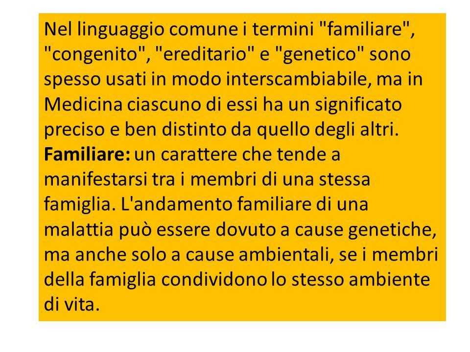Nel linguaggio comune i termini familiare , congenito , ereditario e genetico sono spesso usati in modo interscambiabile, ma in Medicina ciascuno di essi ha un significato preciso e ben distinto da quello degli altri.