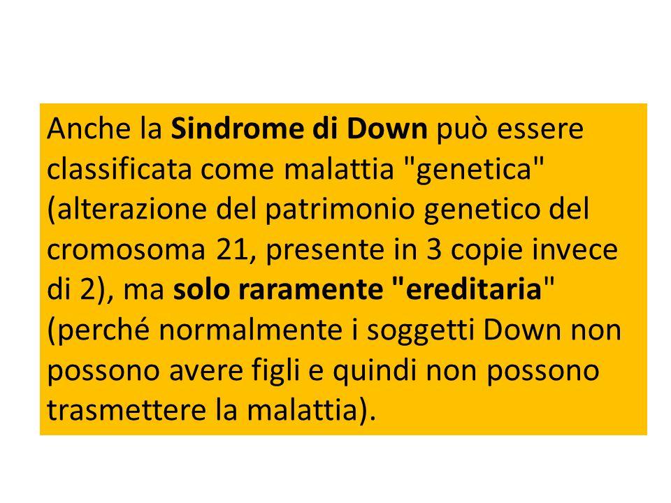 Anche la Sindrome di Down può essere classificata come malattia genetica (alterazione del patrimonio genetico del cromosoma 21, presente in 3 copie invece di 2), ma solo raramente ereditaria (perché normalmente i soggetti Down non possono avere figli e quindi non possono trasmettere la malattia).