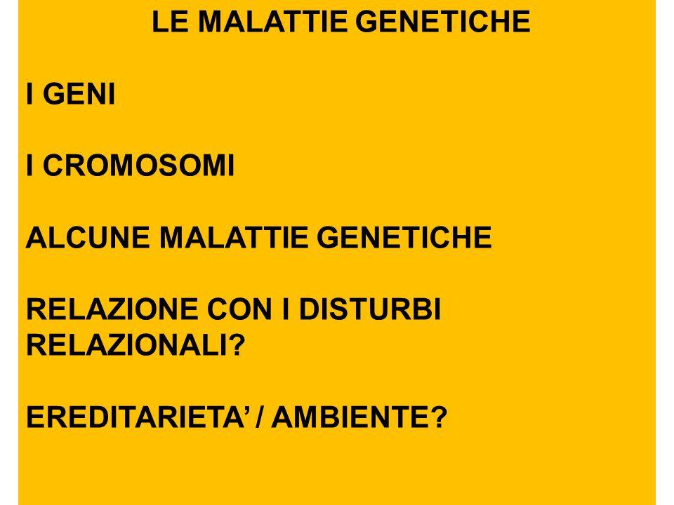 LE MALATTIE GENETICHE I GENI. I CROMOSOMI. ALCUNE MALATTIE GENETICHE. RELAZIONE CON I DISTURBI RELAZIONALI