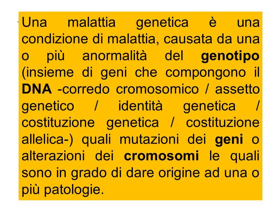 Una malattia genetica è una condizione di malattia, causata da una o più anormalità del genotipo (insieme di geni che compongono il DNA -corredo cromosomico / assetto genetico / identità genetica / costituzione genetica / costituzione allelica-) quali mutazioni dei geni o alterazioni dei cromosomi le quali sono in grado di dare origine ad una o più patologie.