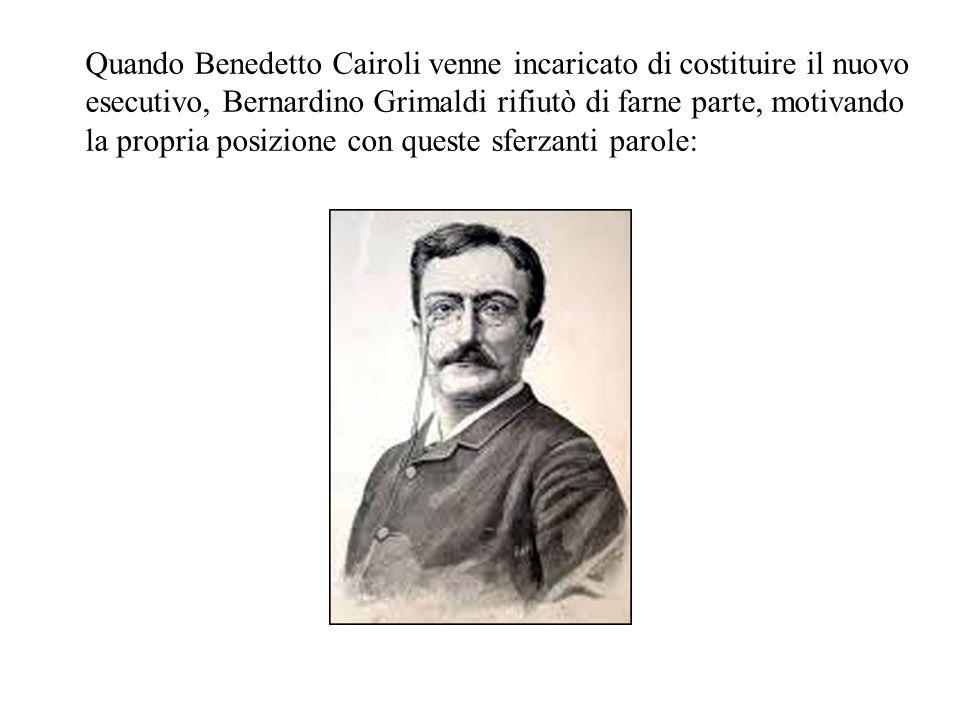 Quando Benedetto Cairoli venne incaricato di costituire il nuovo esecutivo, Bernardino Grimaldi rifiutò di farne parte, motivando la propria posizione con queste sferzanti parole: