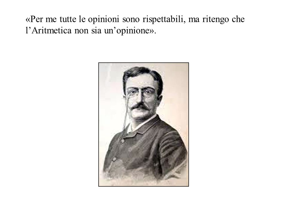 «Per me tutte le opinioni sono rispettabili, ma ritengo che l'Aritmetica non sia un'opinione».