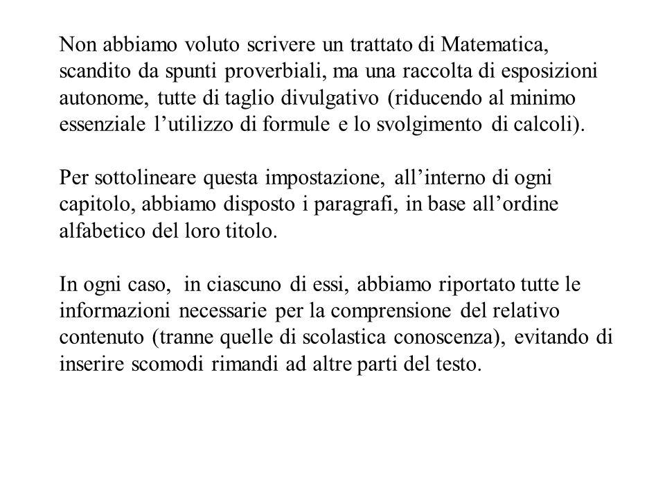 Non abbiamo voluto scrivere un trattato di Matematica, scandito da spunti proverbiali, ma una raccolta di esposizioni autonome, tutte di taglio divulgativo (riducendo al minimo essenziale l'utilizzo di formule e lo svolgimento di calcoli).