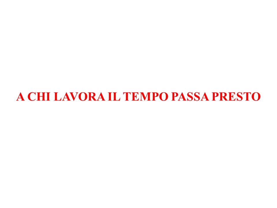 A CHI LAVORA IL TEMPO PASSA PRESTO