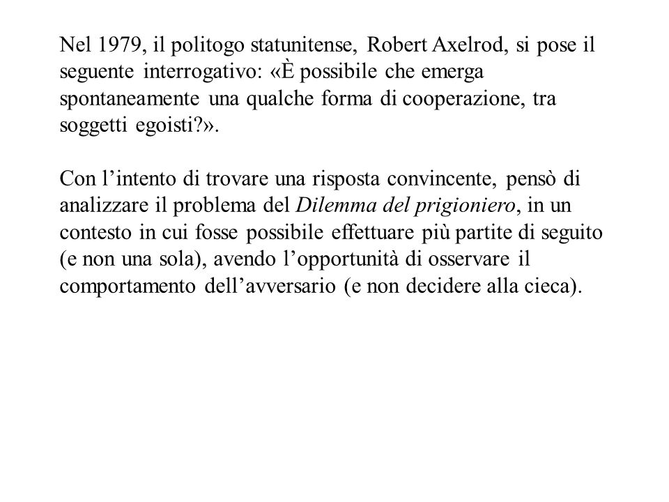 Nel 1979, il politogo statunitense, Robert Axelrod, si pose il seguente interrogativo: «È possibile che emerga spontaneamente una qualche forma di cooperazione, tra soggetti egoisti ».