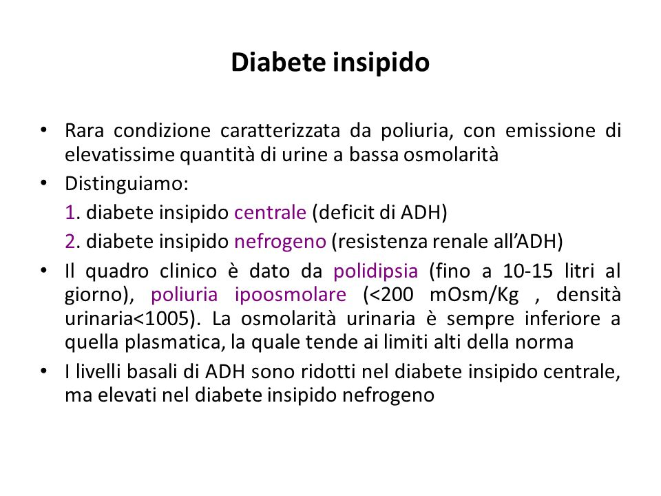 Diabete insipido Rara condizione caratterizzata da poliuria, con emissione di elevatissime quantità di urine a bassa osmolarità.
