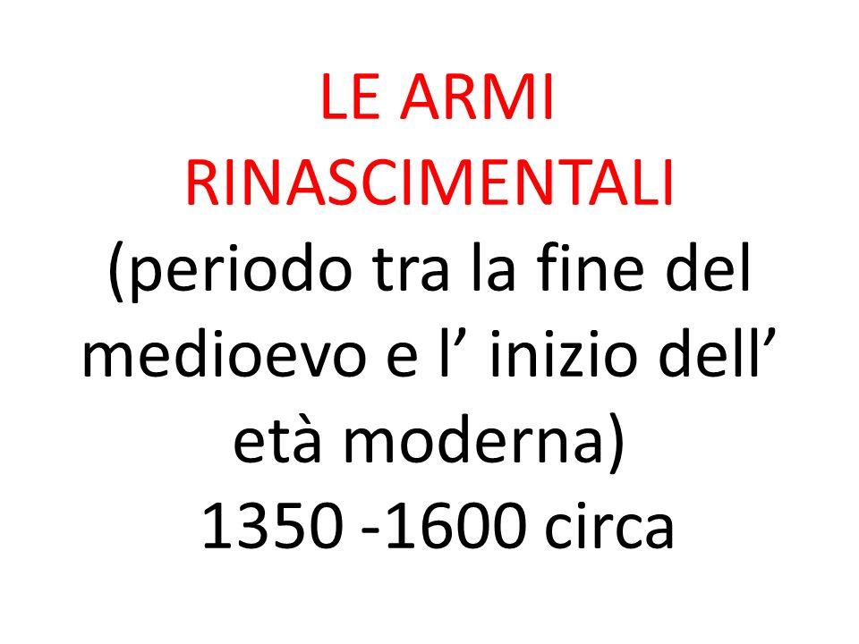 LE ARMI RINASCIMENTALI (periodo tra la fine del medioevo e l' inizio dell' età moderna) 1350 -1600 circa