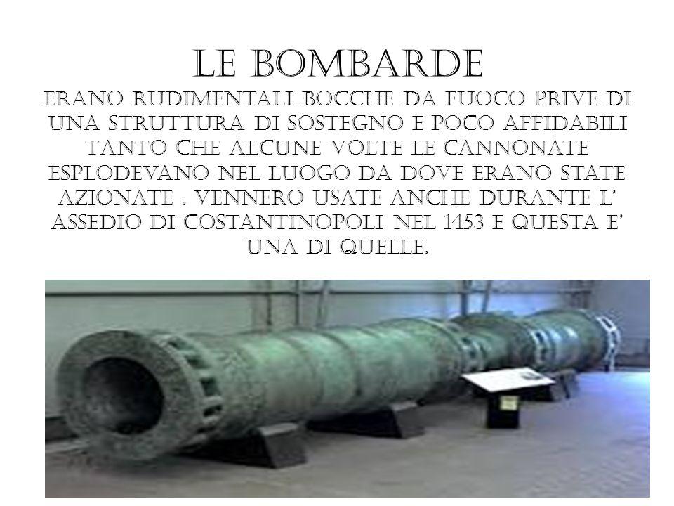 Le bombarde erano rudimentali bocche da fuoco prive di una struttura di sostegno e poco affidabili TANTO che alcune volte le cannonate esplodevano nel luogo da dove erano state azionate .