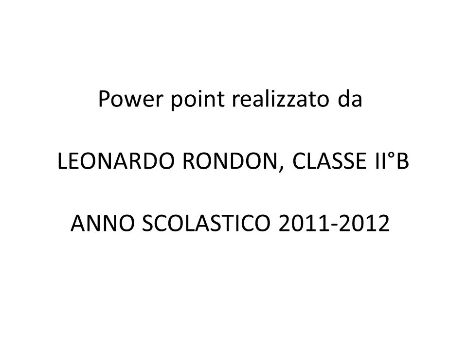 Power point realizzato da LEONARDO RONDON, CLASSE II°B ANNO SCOLASTICO 2011-2012