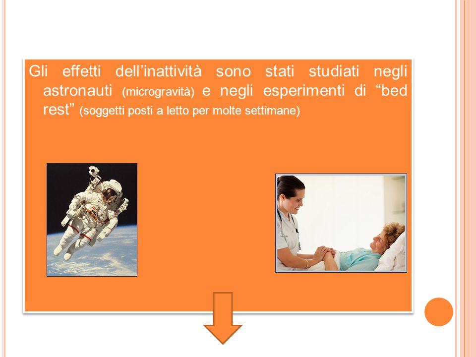 Gli effetti dell'inattività sono stati studiati negli astronauti (microgravità) e negli esperimenti di bed rest (soggetti posti a letto per molte settimane)