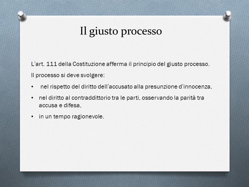 Il giusto processo L'art. 111 della Costituzione afferma il principio del giusto processo. Il processo si deve svolgere: