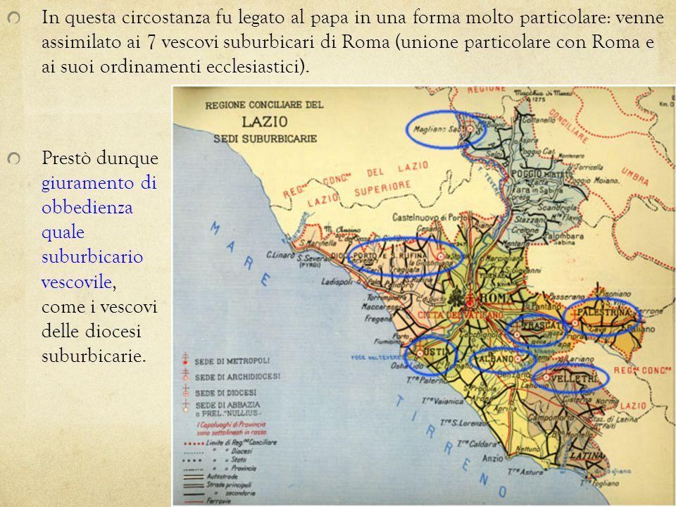In questa circostanza fu legato al papa in una forma molto particolare: venne assimilato ai 7 vescovi suburbicari di Roma (unione particolare con Roma e ai suoi ordinamenti ecclesiastici).