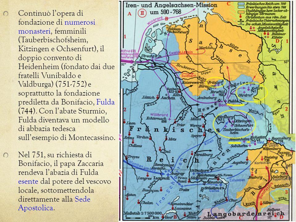 Continuò l'opera di fondazione di numerosi monasteri, femminili (Tauberbischofsheim, Kitzingen e Ochsenfurt), il doppio convento di Heidenheim (fondato dai due fratelli Vunibaldo e Valdburga) (751-752) e soprattutto la fondazione prediletta da Bonifacio, Fulda (744). Con l'abate Sturmio, Fulda diventava un modello di abbazia tedesca sull'esempio di Montecassino.