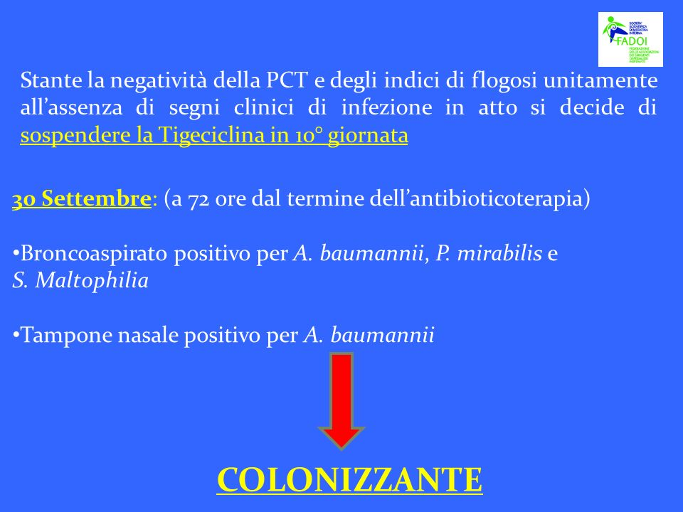 Stante la negatività della PCT e degli indici di flogosi unitamente all'assenza di segni clinici di infezione in atto si decide di sospendere la Tigeciclina in 10° giornata