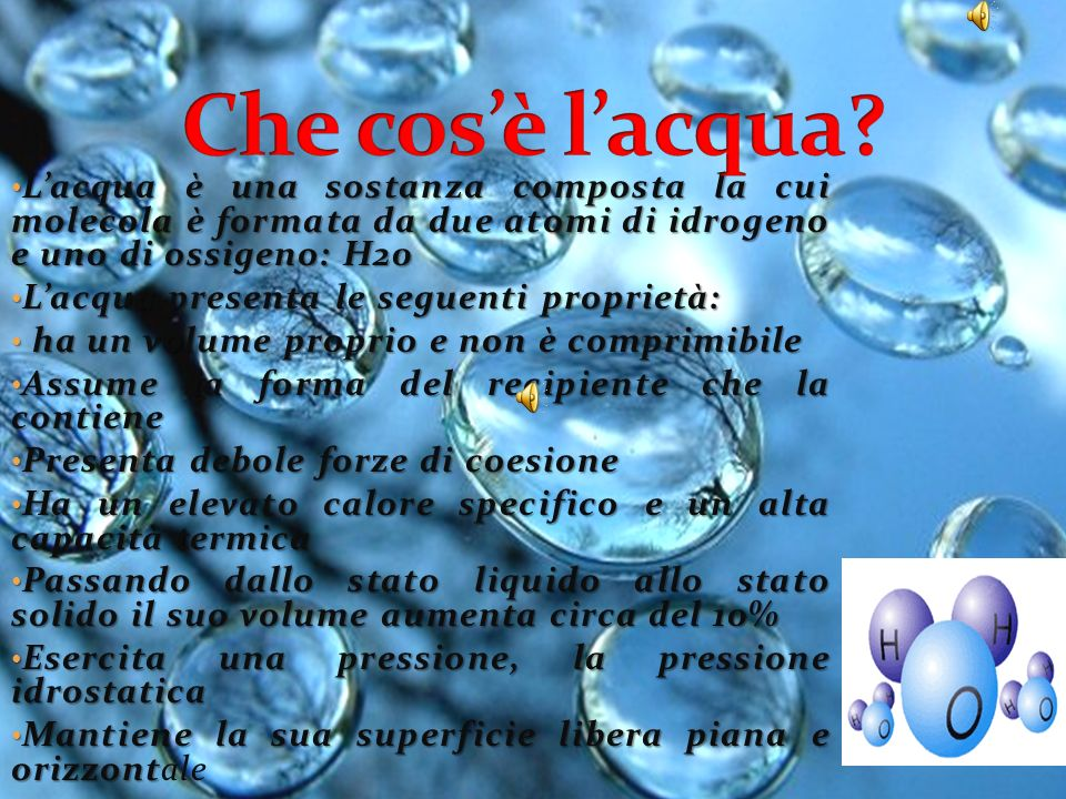 Che cos'è l'acqua L'acqua è una sostanza composta la cui molecola è formata da due atomi di idrogeno e uno di ossigeno: H20.