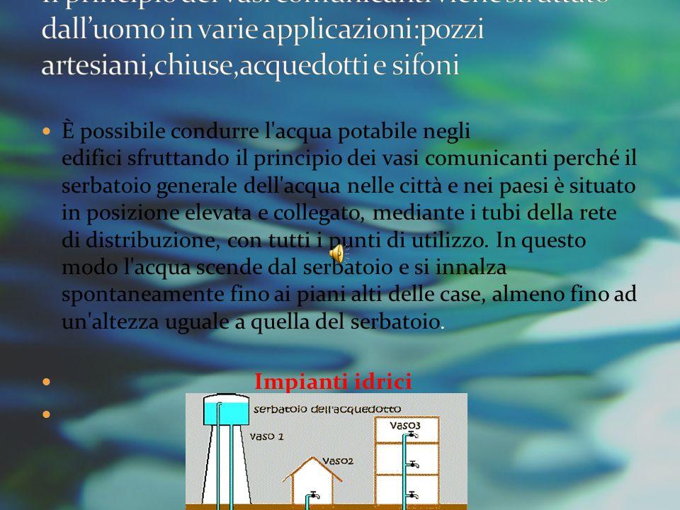 Il principio dei vasi comunicanti viene sfruttato dall'uomo in varie applicazioni:pozzi artesiani,chiuse,acquedotti e sifoni