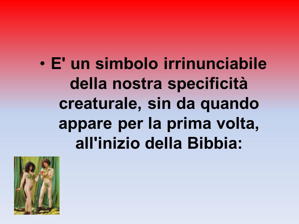 E un simbolo irrinunciabile della nostra specificità creaturale, sin da quando appare per la prima volta, all inizio della Bibbia: