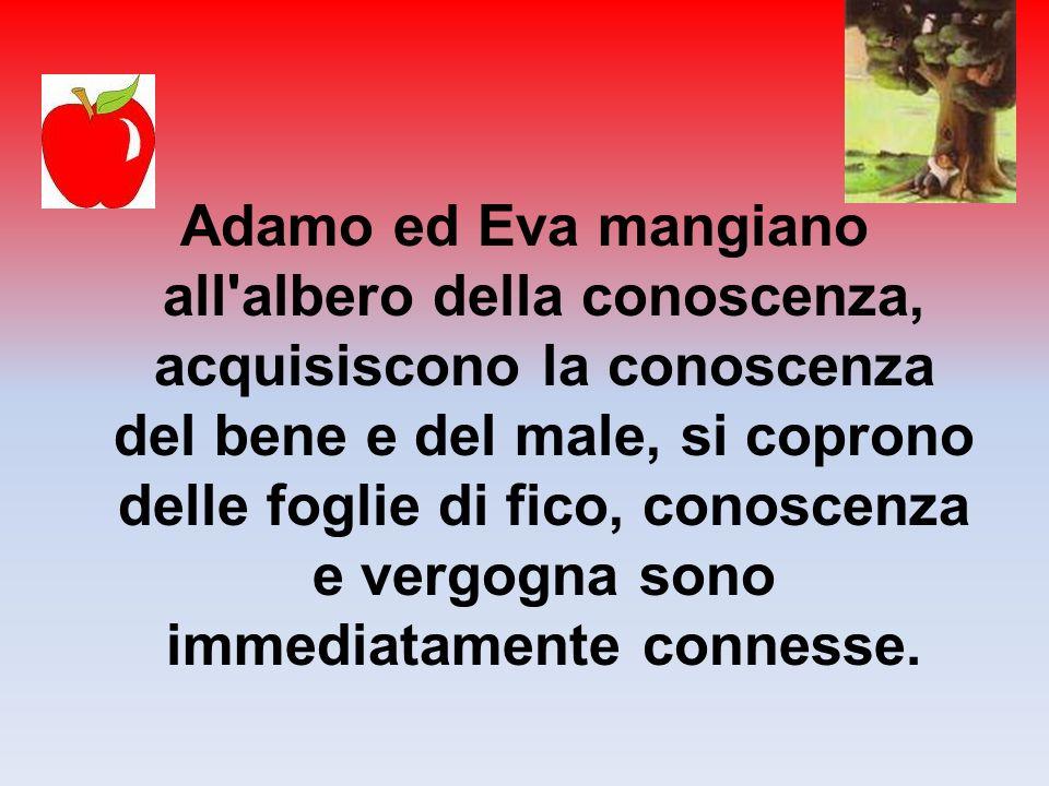 Adamo ed Eva mangiano all albero della conoscenza, acquisiscono la conoscenza del bene e del male, si coprono delle foglie di fico, conoscenza e vergogna sono immediatamente connesse.