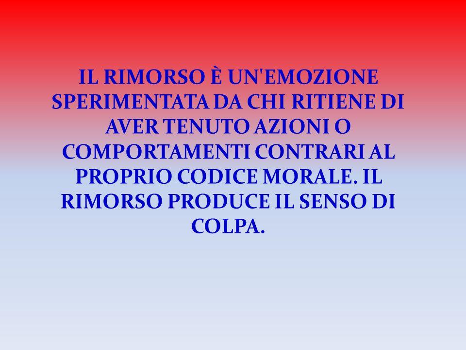 IL RIMORSO È UN EMOZIONE SPERIMENTATA DA CHI RITIENE DI AVER TENUTO AZIONI O COMPORTAMENTI CONTRARI AL PROPRIO CODICE MORALE.
