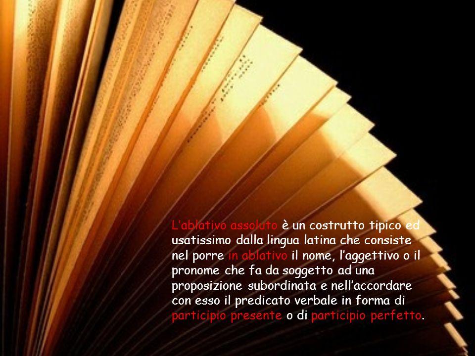 L'ablativo assoluto è un costrutto tipico ed usatissimo dalla lingua latina che consiste nel porre in ablativo il nome, l'aggettivo o il pronome che fa da soggetto ad una proposizione subordinata e nell'accordare con esso il predicato verbale in forma di participio presente o di participio perfetto.