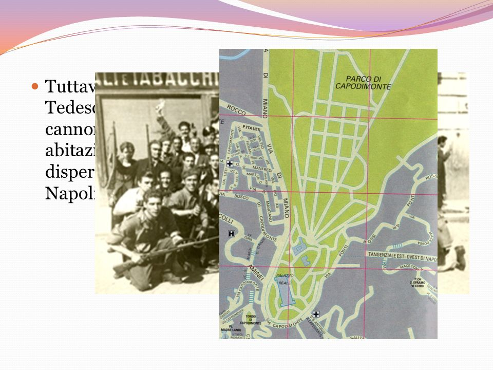 Tuttavia, l'episodio non smentiva la malvagità dei Tedeschi, che da Capodimonte continuavano a cannoneggiare la città, mirando alla cieca, anche su abitazioni civili.