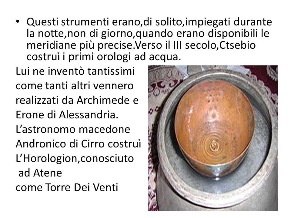 Questi strumenti erano,di solito,impiegati durante la notte,non di giorno,quando erano disponibili le meridiane più precise.Verso il III secolo,Ctsebio costruì i primi orologi ad acqua.