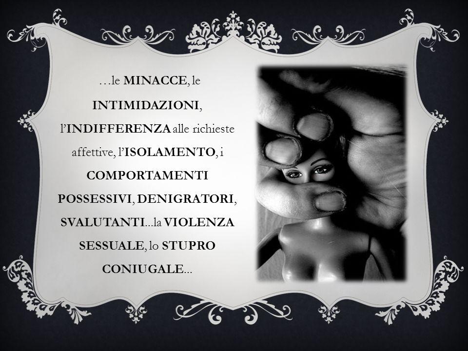 …le MINACCE, le INTIMIDAZIONI, l'INDIFFERENZA alle richieste affettive, l'ISOLAMENTO, i COMPORTAMENTI POSSESSIVI, DENIGRATORI, SVALUTANTI...la VIOLENZA SESSUALE, lo STUPRO CONIUGALE...