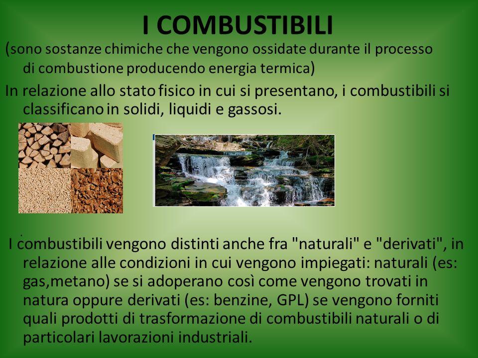 I COMBUSTIBILI (sono sostanze chimiche che vengono ossidate durante il processo di combustione producendo energia termica)