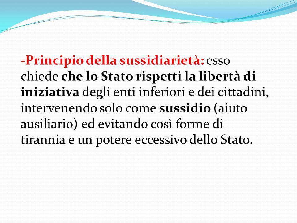 Principio della sussidiarietà: esso chiede che lo Stato rispetti la libertà di iniziativa degli enti inferiori e dei cittadini, intervenendo solo come sussidio (aiuto ausiliario) ed evitando così forme di tirannia e un potere eccessivo dello Stato.