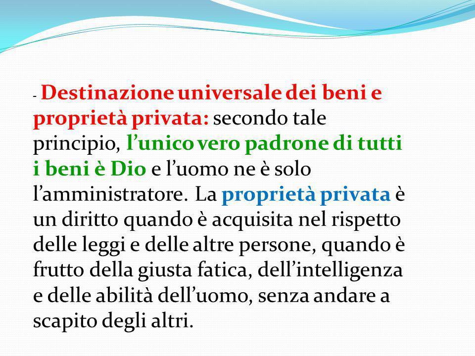 - Destinazione universale dei beni e proprietà privata: secondo tale principio, l'unico vero padrone di tutti i beni è Dio e l'uomo ne è solo l'amministratore.