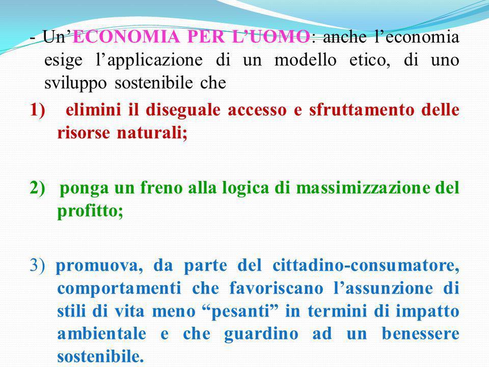 - Un'ECONOMIA PER L'UOMO: anche l'economia esige l'applicazione di un modello etico, di uno sviluppo sostenibile che 1) elimini il diseguale accesso e sfruttamento delle risorse naturali; 2) ponga un freno alla logica di massimizzazione del profitto; 3) promuova, da parte del cittadino-consumatore, comportamenti che favoriscano l'assunzione di stili di vita meno pesanti in termini di impatto ambientale e che guardino ad un benessere sostenibile.