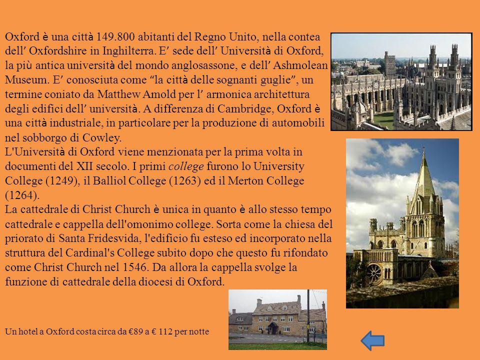 Oxford è una città 149.800 abitanti del Regno Unito, nella contea dell' Oxfordshire in Inghilterra. E' sede dell' Università di Oxford, la più antica università del mondo anglosassone, e dell' Ashmolean Museum. E' conosciuta come la città delle sognanti guglie , un termine coniato da Matthew Amold per l' armonica architettura degli edifici dell' università. A differenza di Cambridge, Oxford è una città industriale, in particolare per la produzione di automobili nel sobborgo di Cowley.