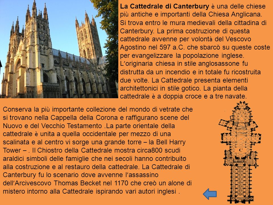 La Cattedrale di Canterbury è una delle chiese più antiche e importanti della Chiesa Anglicana. Si trova entro le mura medievali della cittadina di Canterbury. La prima costruzione di questa cattedrale avvenne per volontà del Vescovo Agostino nel 597 a.C. che sbarcò su queste coste per evangelizzare la popolazione inglese. L'originaria chiesa in stile anglosassone fu distrutta da un incendio e in totale fu ricostruita due volte. La Cattedrale presenta elementi architettonici in stile gotico. La pianta della cattedrale è a doppia croce e a tre navate.