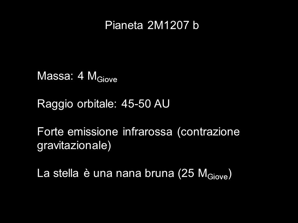 Pianeta 2M1207 b Massa: 4 MGiove. Raggio orbitale: 45-50 AU. Forte emissione infrarossa (contrazione gravitazionale)