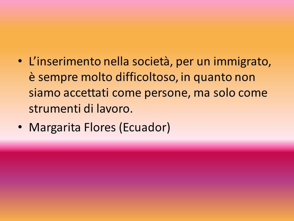 L'inserimento nella società, per un immigrato, è sempre molto difficoltoso, in quanto non siamo accettati come persone, ma solo come strumenti di lavoro.