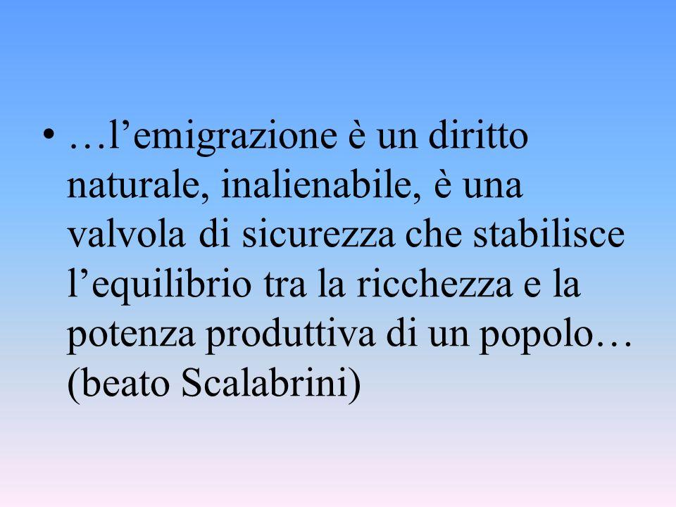 …l'emigrazione è un diritto naturale, inalienabile, è una valvola di sicurezza che stabilisce l'equilibrio tra la ricchezza e la potenza produttiva di un popolo… (beato Scalabrini)