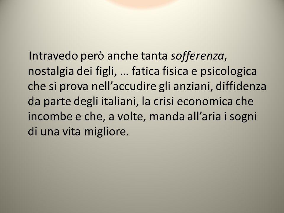 Intravedo però anche tanta sofferenza, nostalgia dei figli, … fatica fisica e psicologica che si prova nell'accudire gli anziani, diffidenza da parte degli italiani, la crisi economica che incombe e che, a volte, manda all'aria i sogni di una vita migliore.
