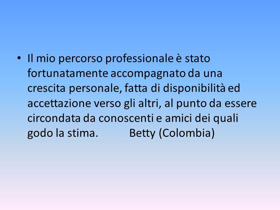 Il mio percorso professionale è stato fortunatamente accompagnato da una crescita personale, fatta di disponibilità ed accettazione verso gli altri, al punto da essere circondata da conoscenti e amici dei quali godo la stima. Betty (Colombia)