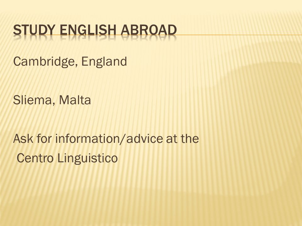 Study English AbroadCambridge, England Sliema, Malta Ask for information/advice at the Centro Linguistico
