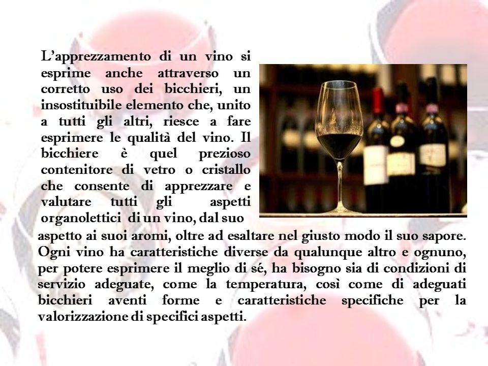 L'apprezzamento di un vino si esprime anche attraverso un corretto uso dei bicchieri, un insostituibile elemento che, unito a tutti gli altri, riesce a fare esprimere le qualità del vino. Il bicchiere è quel prezioso contenitore di vetro o cristallo che consente di apprezzare e valutare tutti gli aspetti organolettici di un vino, dal suo