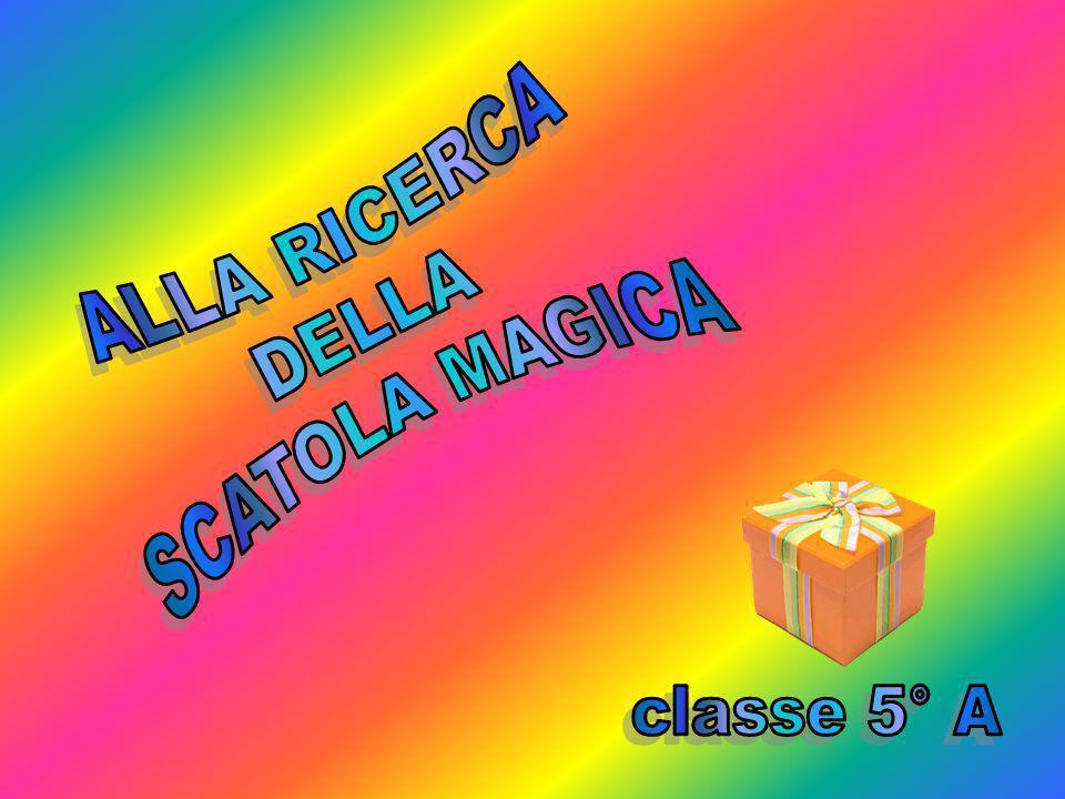 ALLA RICERCA SCATOLA MAGICA DELLA classe 5° A