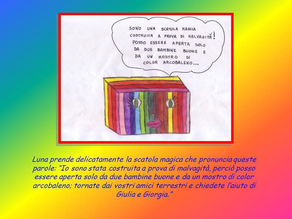 Luna prende delicatamente la scatola magica che pronuncia queste parole: Io sono stata costruita a prova di malvagità, perciò posso essere aperta solo da due bambine buone e da un mostro di color arcobaleno; tornate dai vostri amici terrestri e chiedete l'aiuto di Giulia e Giorgia.