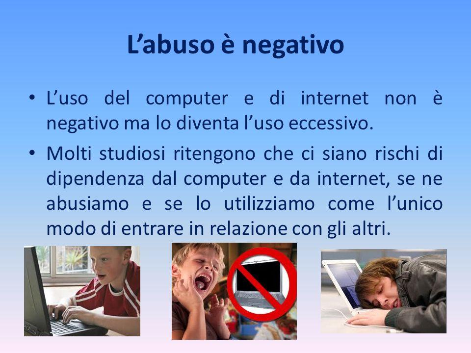 L'abuso è negativo L'uso del computer e di internet non è negativo ma lo diventa l'uso eccessivo.