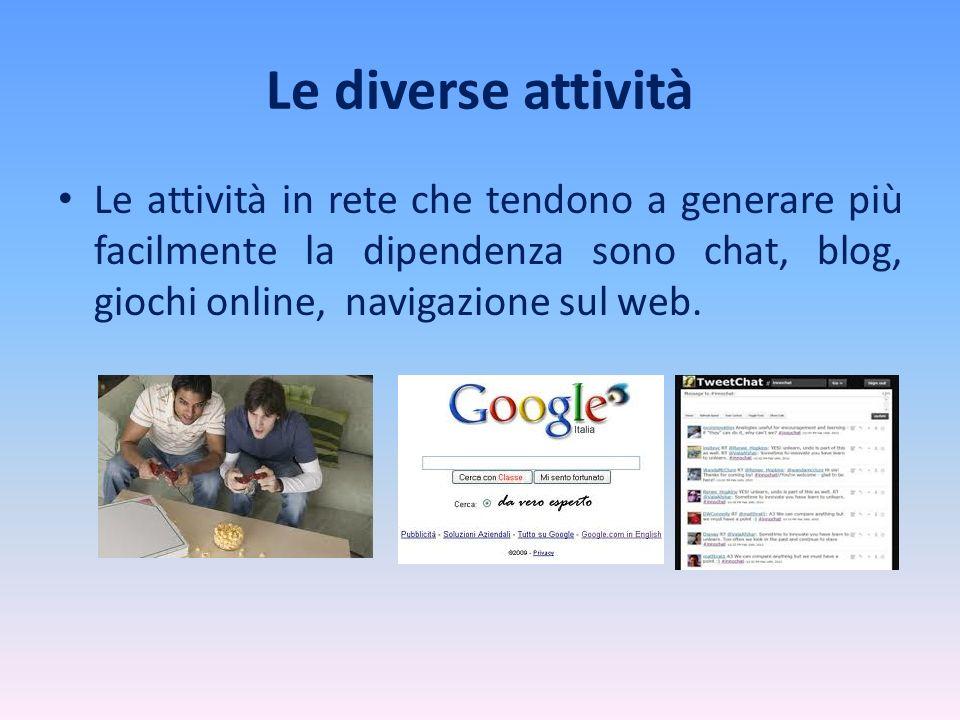 Le diverse attività Le attività in rete che tendono a generare più facilmente la dipendenza sono chat, blog, giochi online, navigazione sul web.