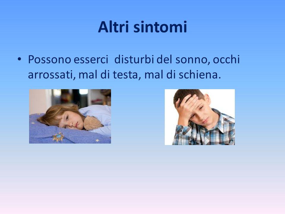 Altri sintomi Possono esserci disturbi del sonno, occhi arrossati, mal di testa, mal di schiena.