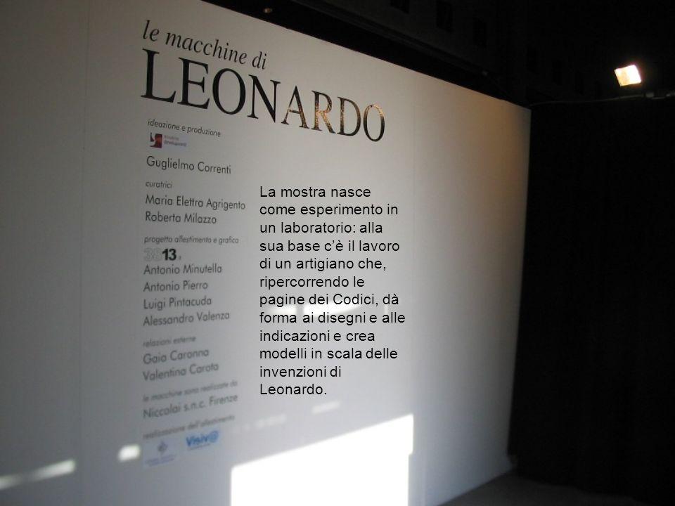 La mostra nasce come esperimento in un laboratorio: alla sua base c'è il lavoro di un artigiano che, ripercorrendo le pagine dei Codici, dà forma ai disegni e alle indicazioni e crea modelli in scala delle invenzioni di Leonardo.